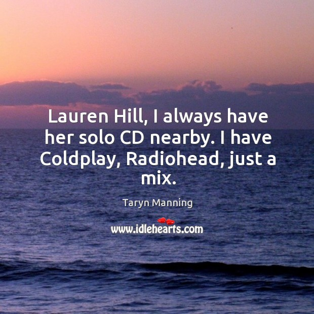 Lauren hill, I always have her solo cd nearby. I have coldplay, radiohead, just a mix. Taryn Manning Picture Quote