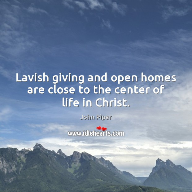 Lavish giving and open homes are close to the center of life in Christ. John Piper Picture Quote