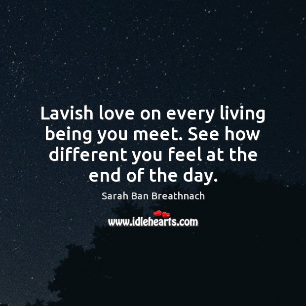 Lavish love on every living being you meet. See how different you Image
