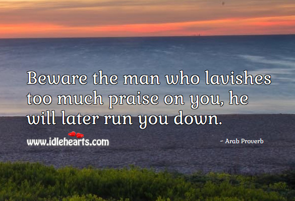 Beware the man who lavishes too much praise on you, he will later run you down. Arab Proverbs Image