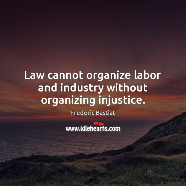 Law cannot organize labor and industry without organizing injustice. Image
