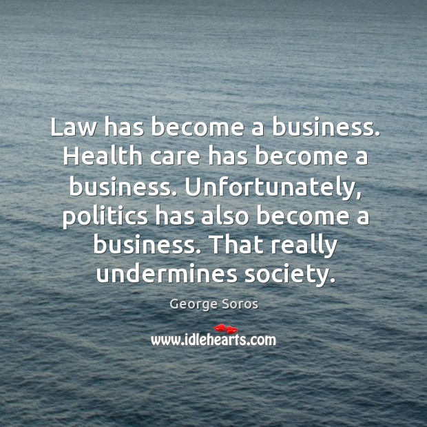 Law has become a business. Health care has become a business. Unfortunately, Image
