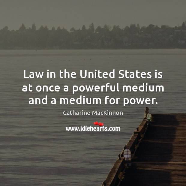 Law in the United States is at once a powerful medium and a medium for power. Catharine MacKinnon Picture Quote