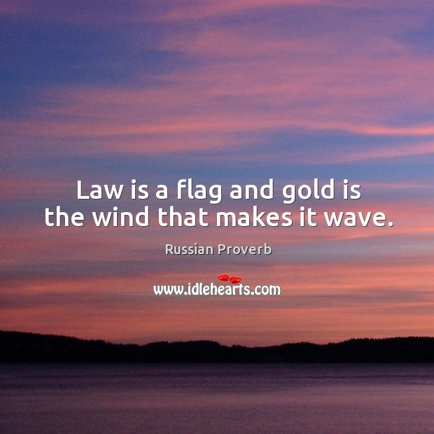Law is a flag and gold is the wind that makes it wave. Russian Proverbs Image