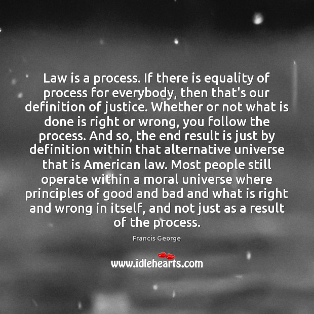 Law is a process. If there is equality of process for everybody, Francis George Picture Quote