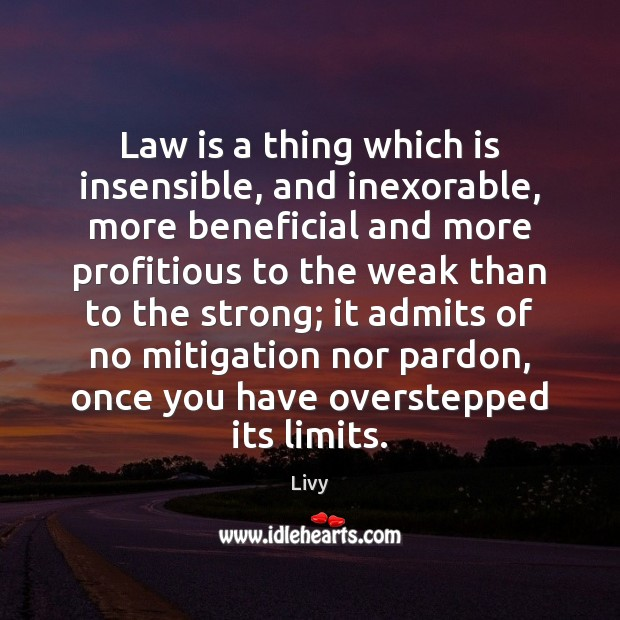 Law is a thing which is insensible, and inexorable, more beneficial and Livy Picture Quote