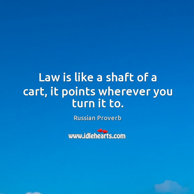 Law is like a shaft of a cart, it points wherever you turn it to. Russian Proverbs Image