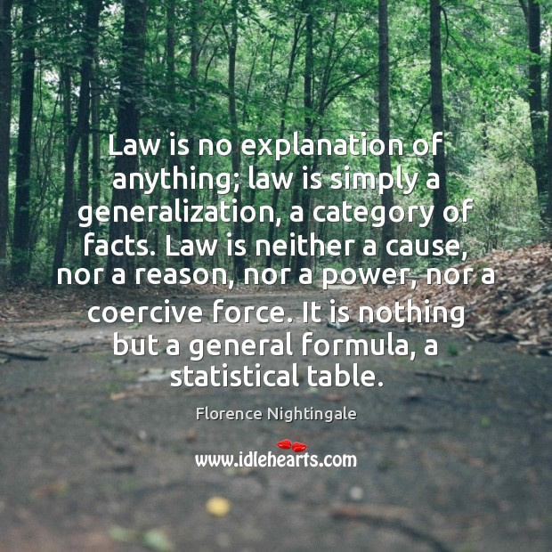 Law is no explanation of anything; law is simply a generalization, a Florence Nightingale Picture Quote