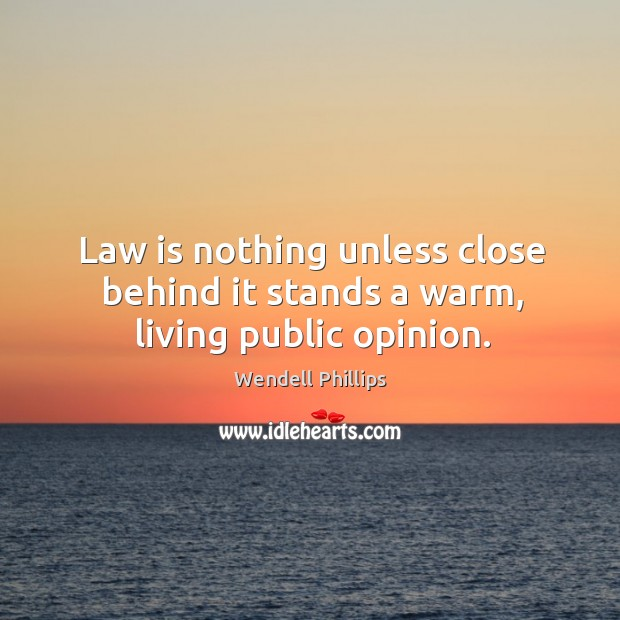 Image, Law is nothing unless close behind it stands a warm, living public opinion.