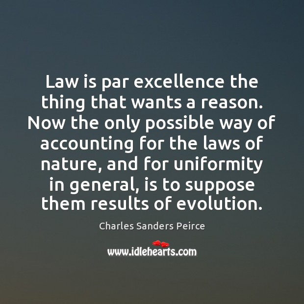 Law is par excellence the thing that wants a reason. Now the Charles Sanders Peirce Picture Quote