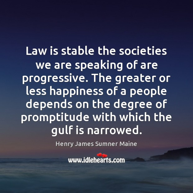 Law is stable the societies we are speaking of are progressive. The Henry James Sumner Maine Picture Quote