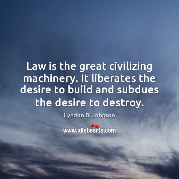 Image, Law is the great civilizing machinery. It liberates the desire to build