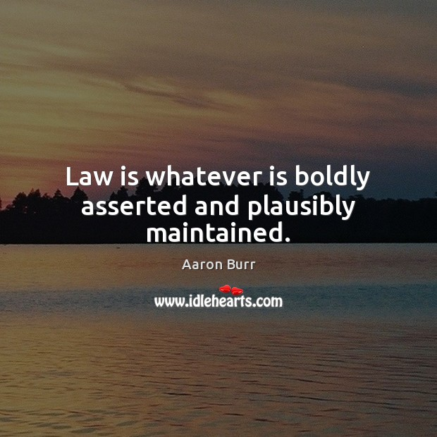 Image, Law is whatever is boldly asserted and plausibly maintained.