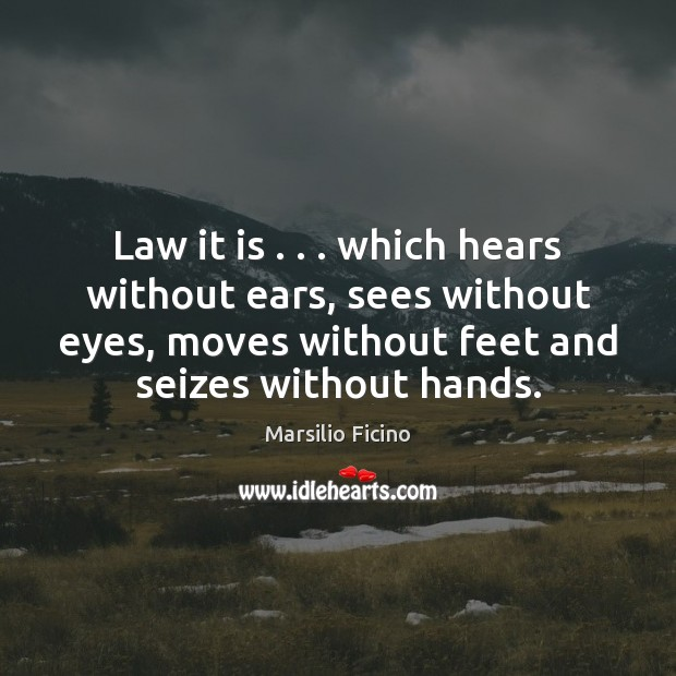 Image, Law it is . . . which hears without ears, sees without eyes, moves without