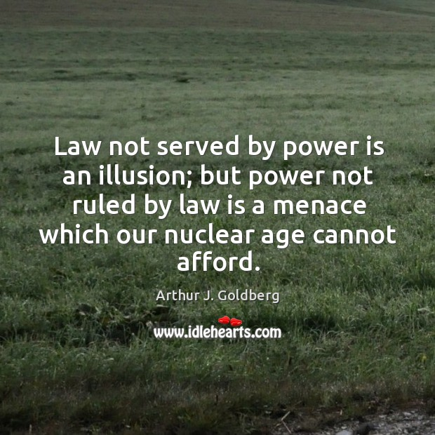Image, Law not served by power is an illusion; but power not ruled by law is a menace which our nuclear age cannot afford.