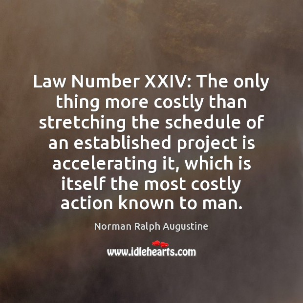 Law Number XXIV: The only thing more costly than stretching the schedule Norman Ralph Augustine Picture Quote