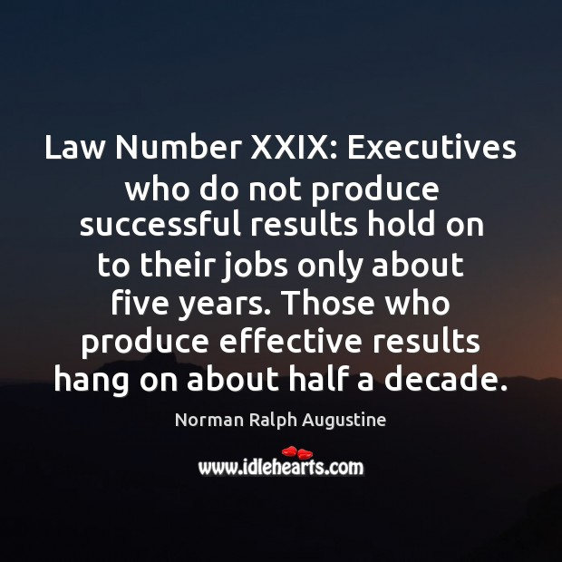 Law Number XXIX: Executives who do not produce successful results hold on Norman Ralph Augustine Picture Quote