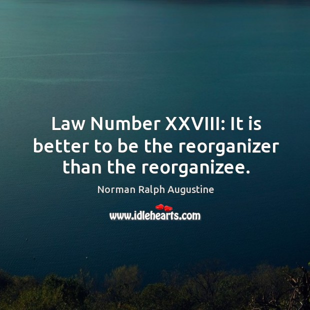 Law Number XXVIII: It is better to be the reorganizer than the reorganizee. Norman Ralph Augustine Picture Quote