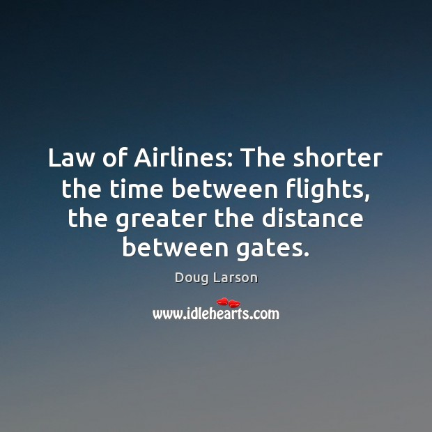 Law of Airlines: The shorter the time between flights, the greater the Doug Larson Picture Quote