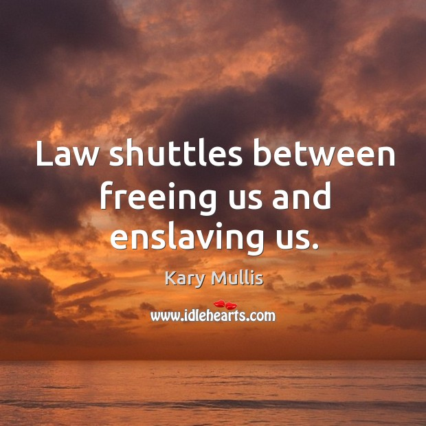 Law shuttles between freeing us and enslaving us. Kary Mullis Picture Quote