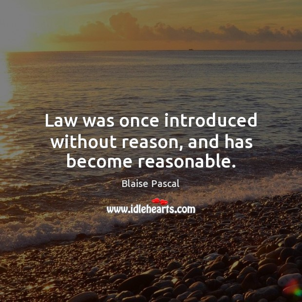 Law was once introduced without reason, and has become reasonable. Image