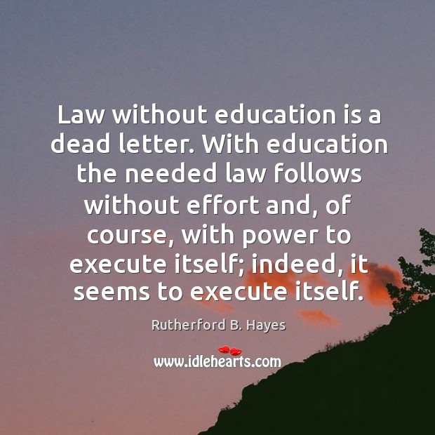 Law without education is a dead letter. With education the needed law follows without effort and Rutherford B. Hayes Picture Quote