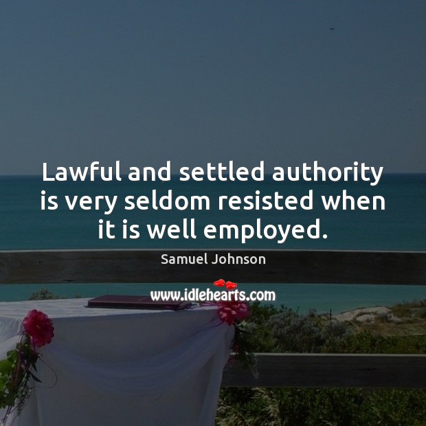Lawful and settled authority is very seldom resisted when it is well employed. Image