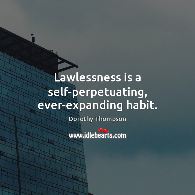 Lawlessness is a self-perpetuating, ever-expanding habit. Dorothy Thompson Picture Quote