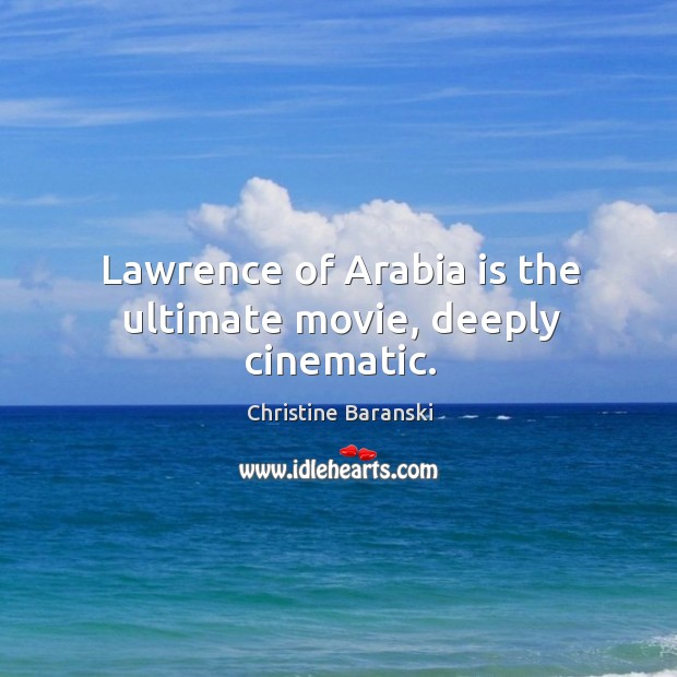 Lawrence of arabia is the ultimate movie, deeply cinematic. Image
