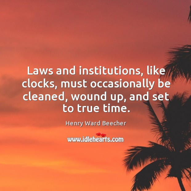 Image, Laws and institutions, like clocks, must occasionally be cleaned, wound up, and