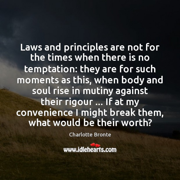 Laws and principles are not for the times when there is no Charlotte Bronte Picture Quote