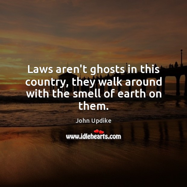 Laws aren't ghosts in this country, they walk around with the smell of earth on them. John Updike Picture Quote