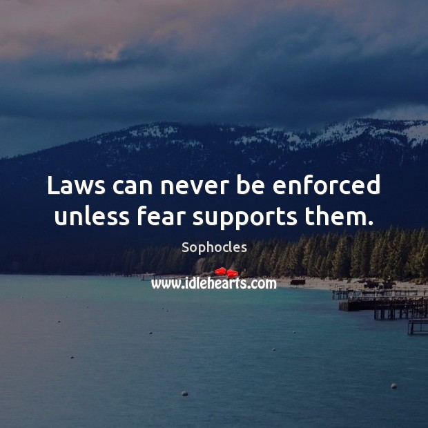 Laws can never be enforced unless fear supports them. Sophocles Picture Quote