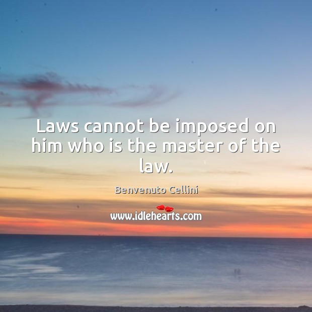 Laws cannot be imposed on him who is the master of the law. Image