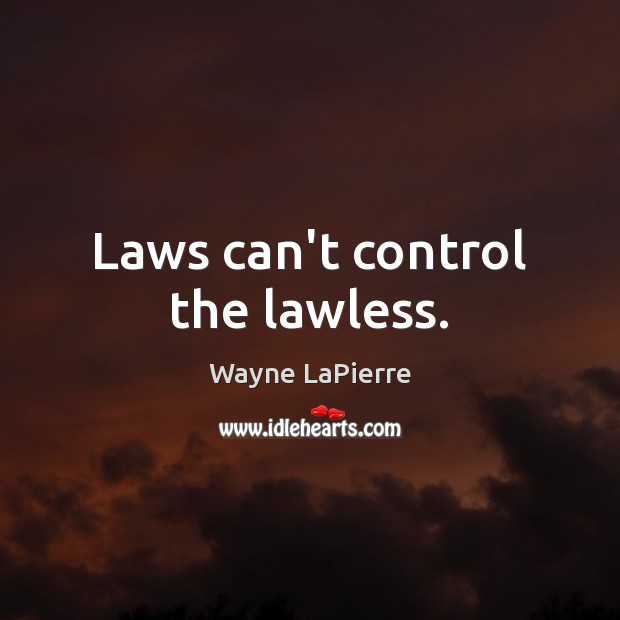 Laws can't control the lawless. Image