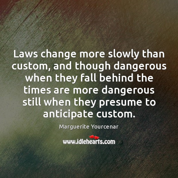 Laws change more slowly than custom, and though dangerous when they fall Marguerite Yourcenar Picture Quote