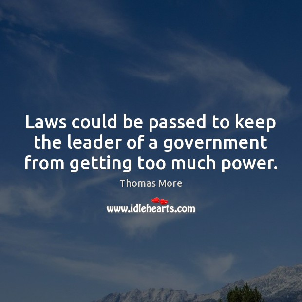 Laws could be passed to keep the leader of a government from getting too much power. Thomas More Picture Quote