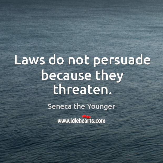 Laws do not persuade because they threaten. Image