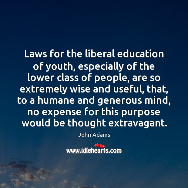 Laws for the liberal education of youth, especially of the lower class John Adams Picture Quote