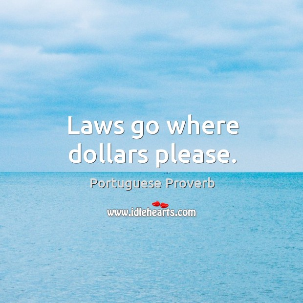 Laws go where dollars please. Portuguese Proverbs Image