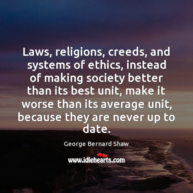 Laws, religions, creeds, and systems of ethics, instead of making society better George Bernard Shaw Picture Quote