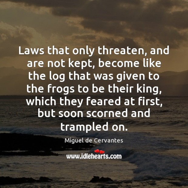 Laws that only threaten, and are not kept, become like the log Miguel de Cervantes Picture Quote