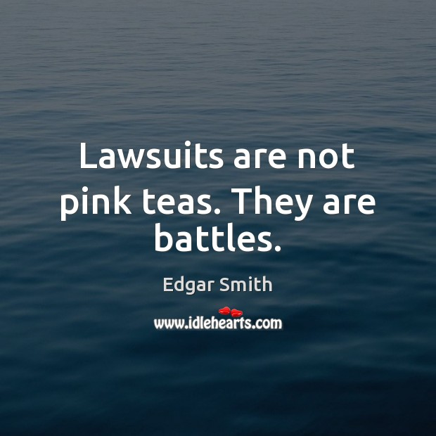 Image, Lawsuits are not pink teas. They are battles.