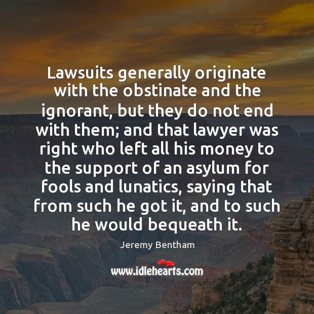Lawsuits generally originate with the obstinate and the ignorant, but they do Image