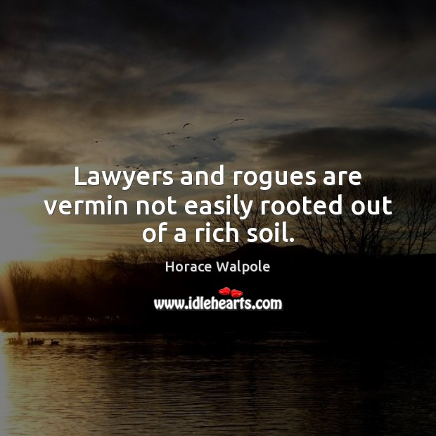 Lawyers and rogues are vermin not easily rooted out of a rich soil. Horace Walpole Picture Quote