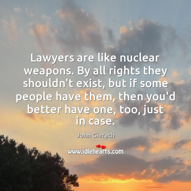 Image, Lawyers are like nuclear weapons. By all rights they shouldn't exist, but