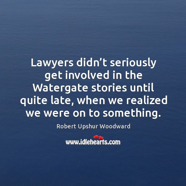 Lawyers didn't seriously get involved in the watergate stories until quite late Image