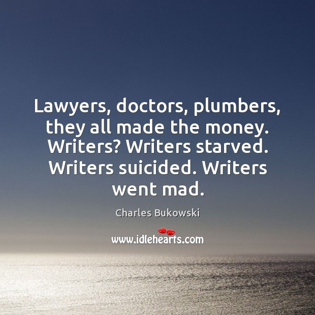 Lawyers, doctors, plumbers, they all made the money. Writers? Writers starved. Writers Image