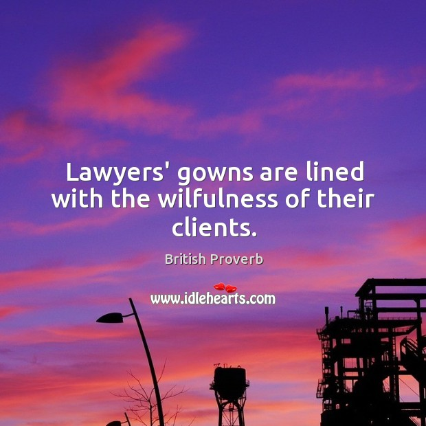 Lawyers' gowns are lined with the wilfulness of their clients. British Proverbs Image
