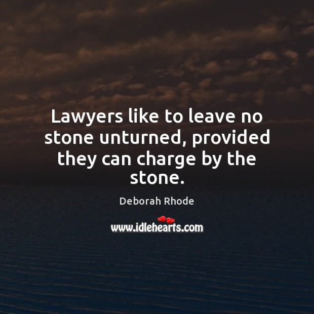 Lawyers like to leave no stone unturned, provided they can charge by the stone. Deborah Rhode Picture Quote